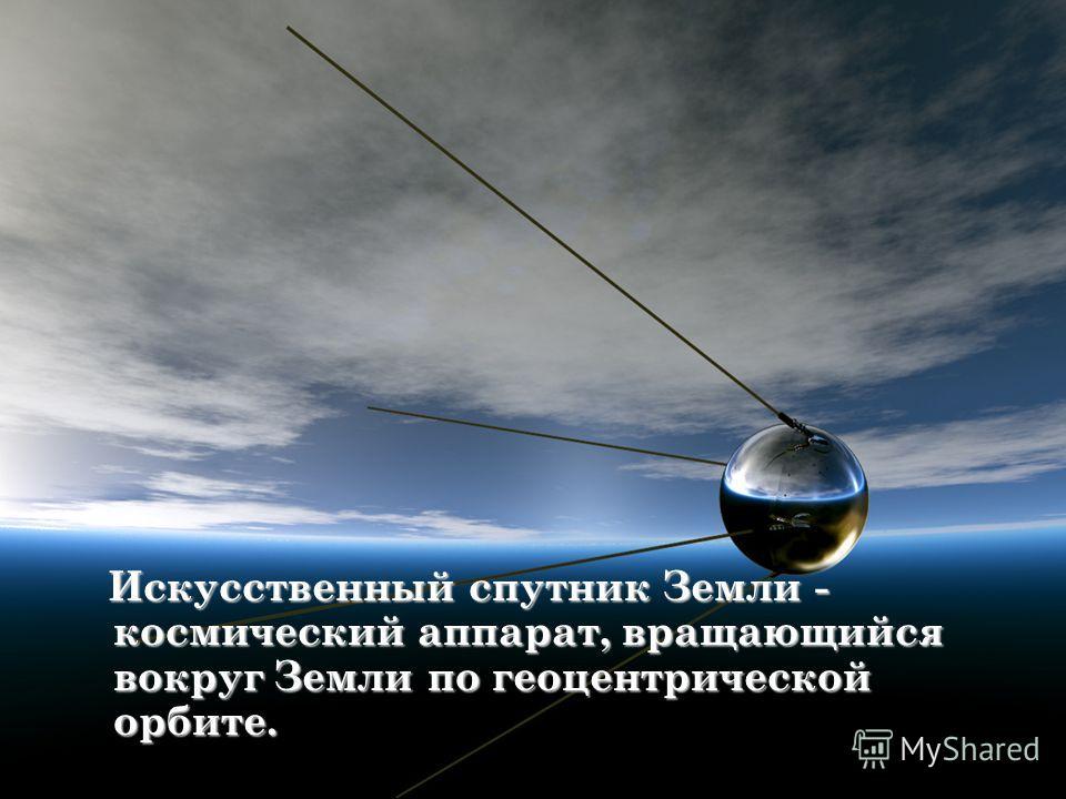 Искусственный спутник Земли - космический аппарат, вращающийся вокруг Земли по геоцентрической орбите. Искусственный спутник Земли - космический аппарат, вращающийся вокруг Земли по геоцентрической орбите.