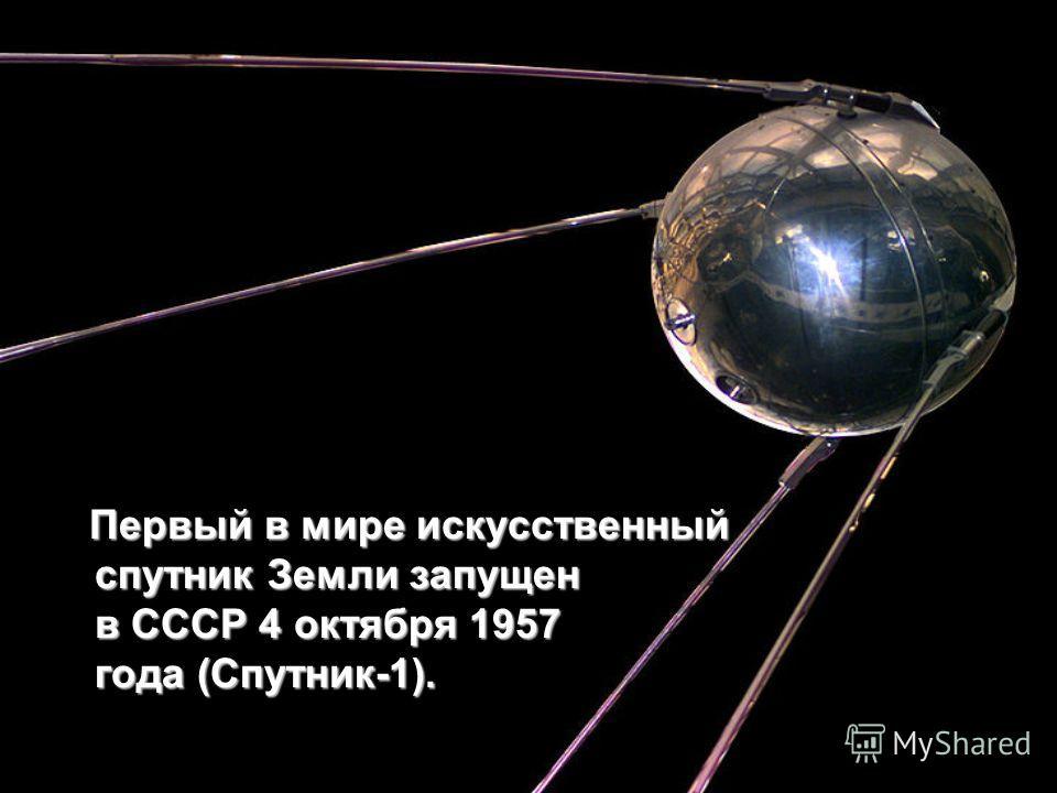 Первый в мире искусственный спутник Земли запущен в СССР 4 октября 1957 года (Спутник-1).