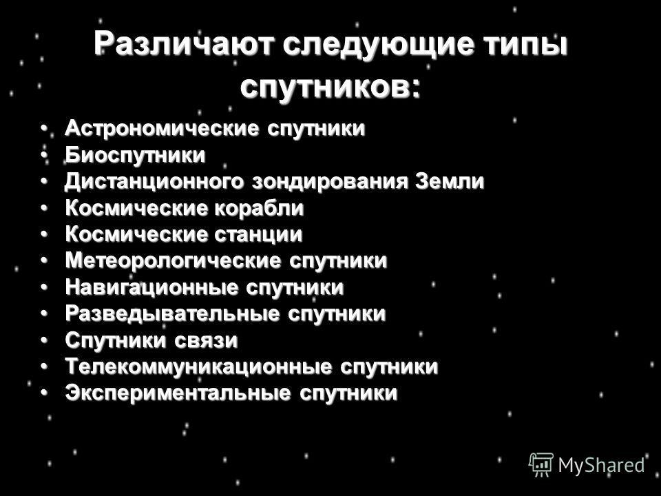 Различают следующие типы спутников: Астрономические спутникиАстрономические спутники БиоспутникиБиоспутники Дистанционного зондирования ЗемлиДистанционного зондирования Земли Космические кораблиКосмические корабли Космические станцииКосмические станц