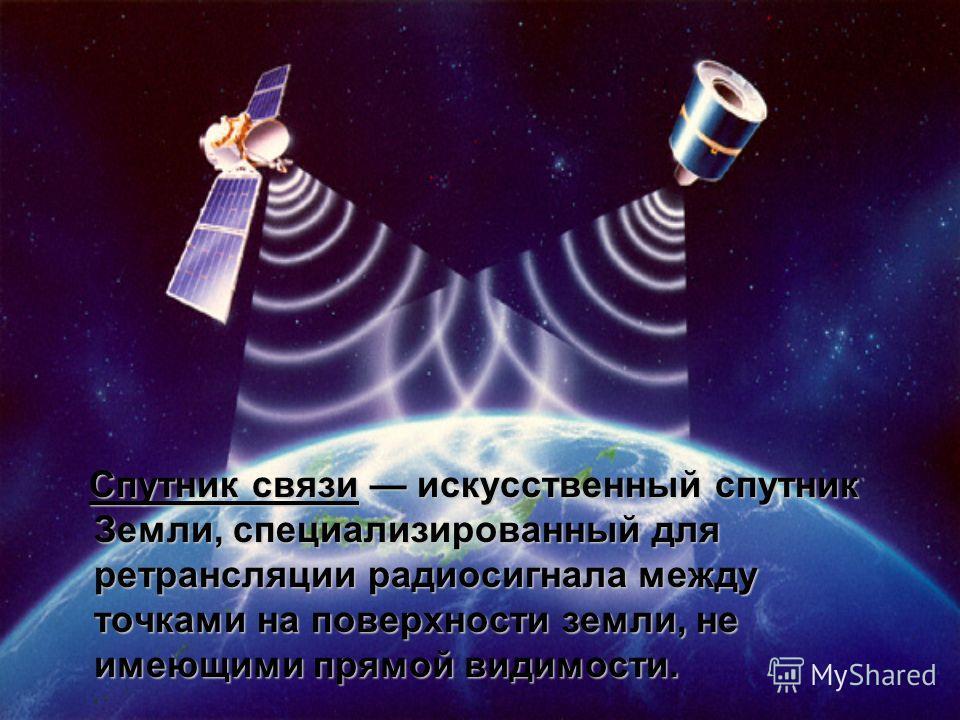 Спутник связи искусственный спутник Земли, специализированный для ретрансляции радиосигнала между точками на поверхности земли, не имеющими прямой видимости.