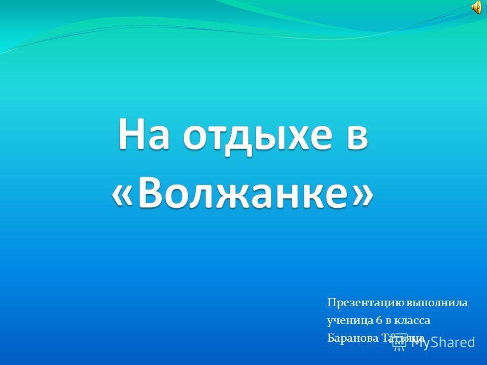 Презентацию выполнила ученица 6 в класса Баранова Татьяна