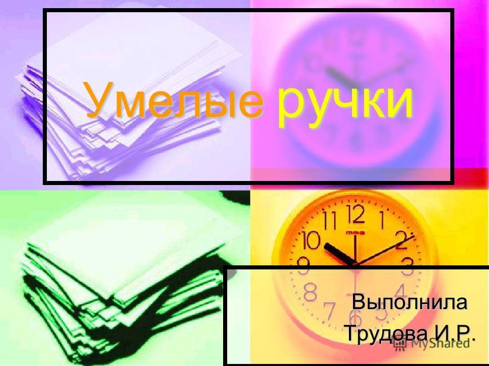Умелые ручки Выполнила Трудова И.Р.