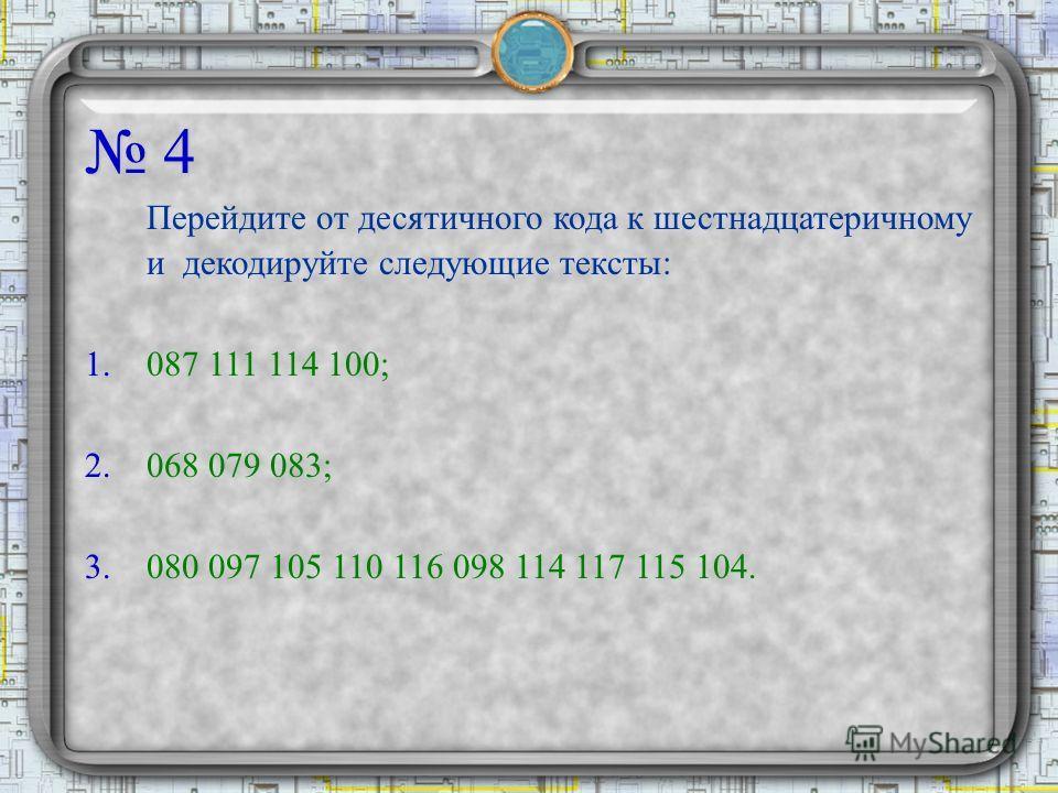 4 Перейдите от десятичного кода к шестнадцатеричному и декодируйте следующие тексты: 1.087 111 114 100; 2.068 079 083; 3.080 097 105 110 116 098 114 117 115 104.