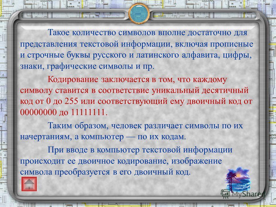 Такое количество символов вполне достаточно для представления текстовой информации, включая прописные и строчные буквы русского и латинского алфавита, цифры, знаки, графические символы и пр. Кодирование заключается в том, что каждому символу ставится