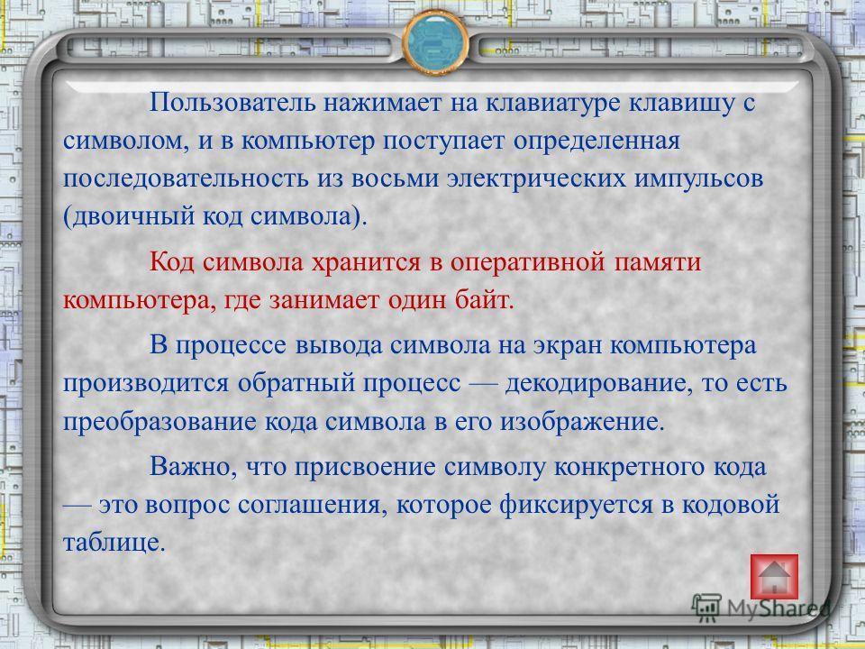 Пользователь нажимает на клавиатуре клавишу с символом, и в компьютер поступает определенная последовательность из восьми электрических импульсов (двоичный код символа). Код символа хранится в оперативной памяти компьютера, где занимает один байт. В