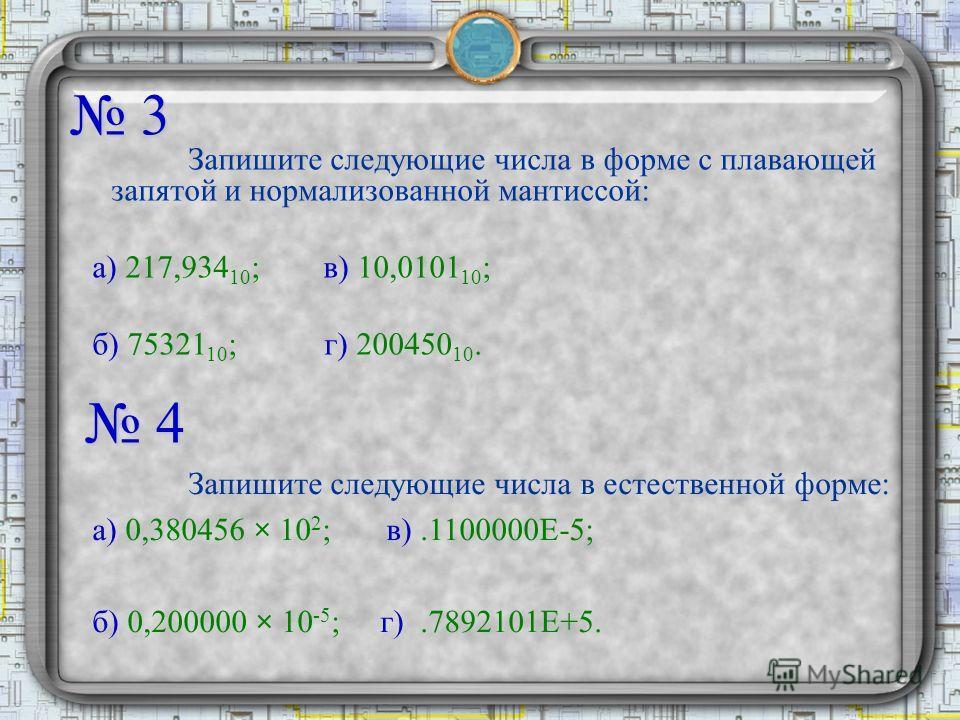 3 Запишите следующие числа в форме с плавающей запятой и нормализованной мантиссой: а) 217,934 10 ; в) 10,0101 10 ; б) 75321 10 ; г) 200450 10. 4 Запишите следующие числа в естественной форме: а) 0,380456 × 10 2 ; в).1100000Е-5; б) 0,200000 × 10 -5 ;