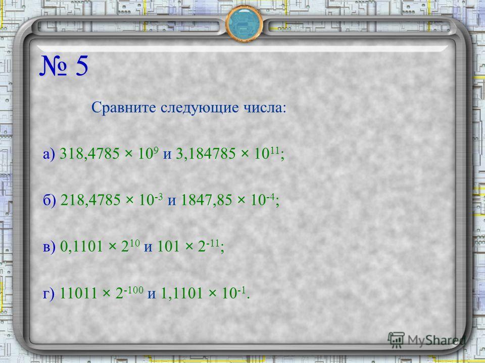 5 Сравните следующие числа: а) 318,4785 × 10 9 и 3,184785 × 10 11 ; б) 218,4785 × 10 -3 и 1847,85 × 10 -4 ; в) 0,1101 × 2 10 и 101 × 2 -11 ; г) 11011 × 2 -100 и 1,1101 × 10 -1.