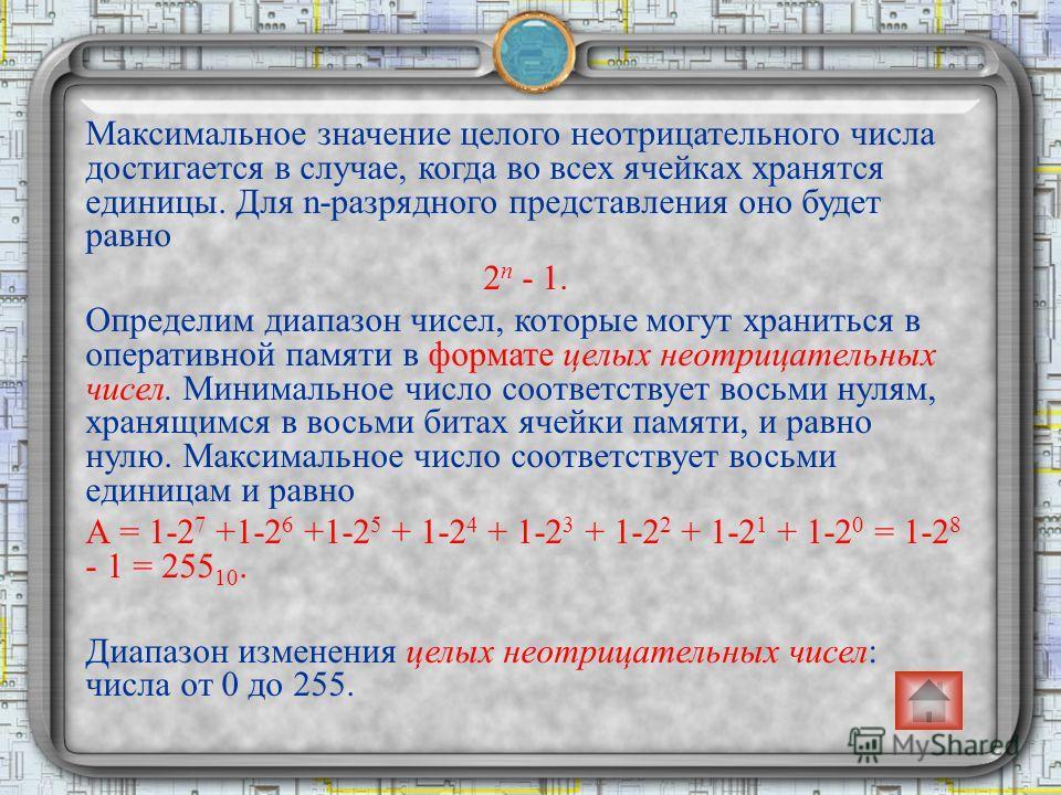 Максимальное значение целого неотрицательного числа достигается в случае, когда во всех ячейках хранятся единицы. Для n-разрядного представления оно будет равно 2 n - 1. Определим диапазон чисел, которые могут храниться в оперативной памяти в формате
