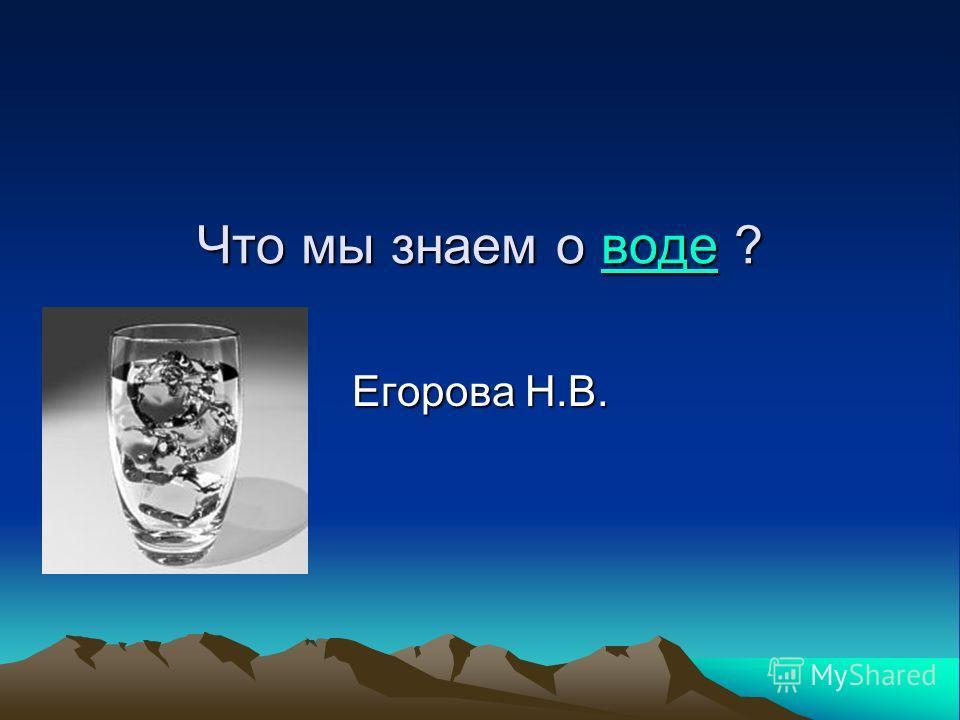 Что мы знаем о воде ? воде Егорова Н.В.