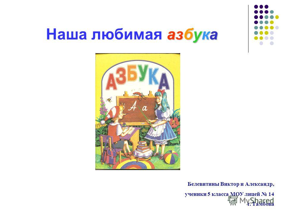 азбука Наша любимая азбука Белевитины Виктор и Александр, ученики 5 класса МОУ лицей 14 г. Тамбова