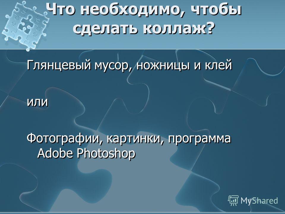 Что необходимо, чтобы сделать коллаж? Глянцевый мусор, ножницы и клей или Фотографии, картинки, программа Adobe Photoshop Глянцевый мусор, ножницы и клей или Фотографии, картинки, программа Adobe Photoshop