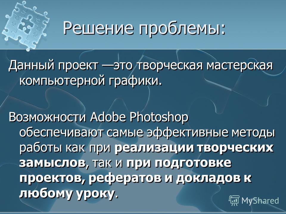 Решение проблемы: Данный проект это творческая мастерская компьютерной графики. Возможности Adobe Photoshop обеспечивают самые эффективные методы работы как при реализации творческих замыслов, так и при подготовке проектов, рефератов и докладов к люб