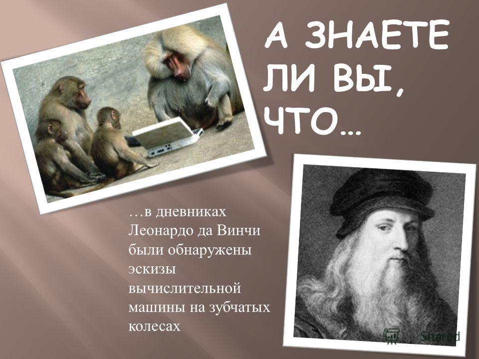 А ЗНАЕТЕ ЛИ ВЫ, ЧТО… …в дневниках Леонардо да Винчи были обнаружены эскизы вычислительной машины на зубчатых колесах
