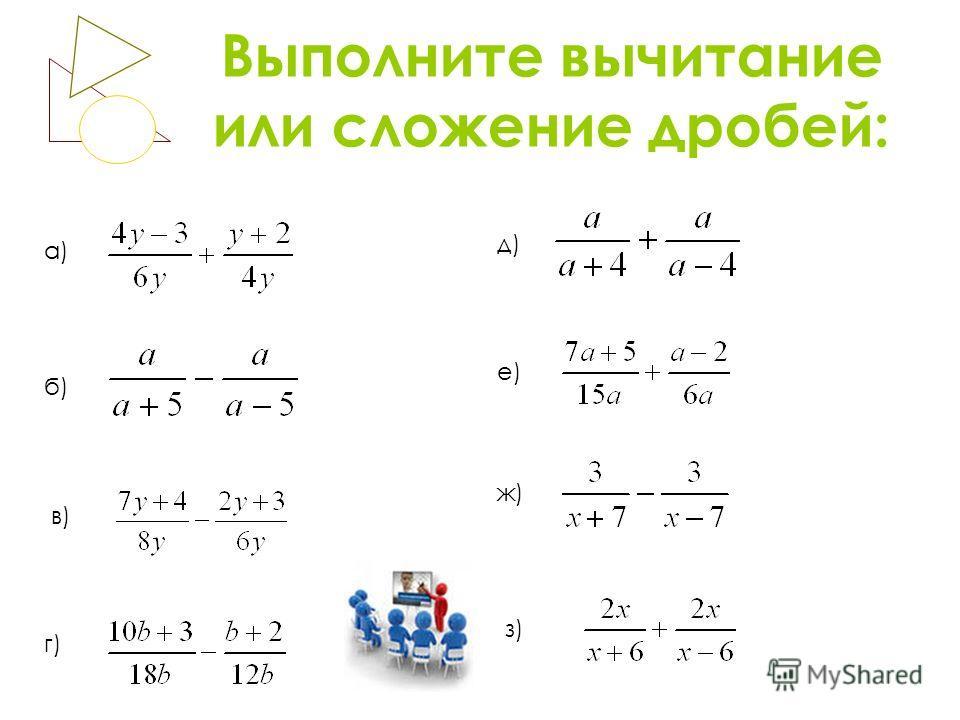 Выполните вычитание или сложение дробей: а) б) в) г) д) е) ж) з)