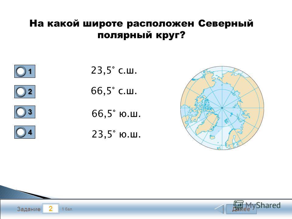 Далее 2 Задание 1 бал. 1111 2222 3333 4444 На какой широте расположен Северный полярный круг? 23,5° с.ш. 66,5° с.ш. 66,5° ю.ш. 23,5° ю.ш.