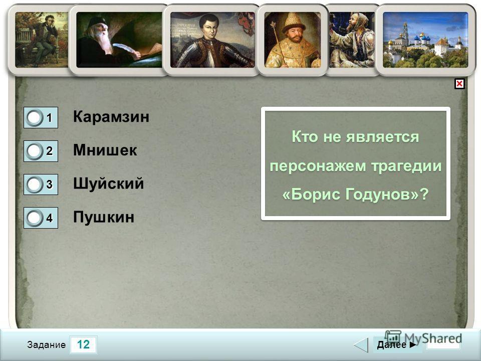 12 Задание Кто не является персонажем трагедии «Борис Годунов»? Карамзин Мнишек Шуйский Пушкин Далее 1 1 2 0 3 0 4 0