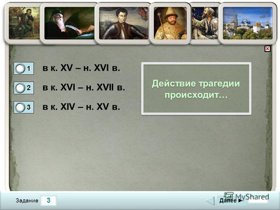 3 Задание Действие трагедии происходит… в к. XV – н. XVI в. в к. XVI – н. XVII в. в к. XIV – н. XV в. Далее 1 0 2 1 3 0