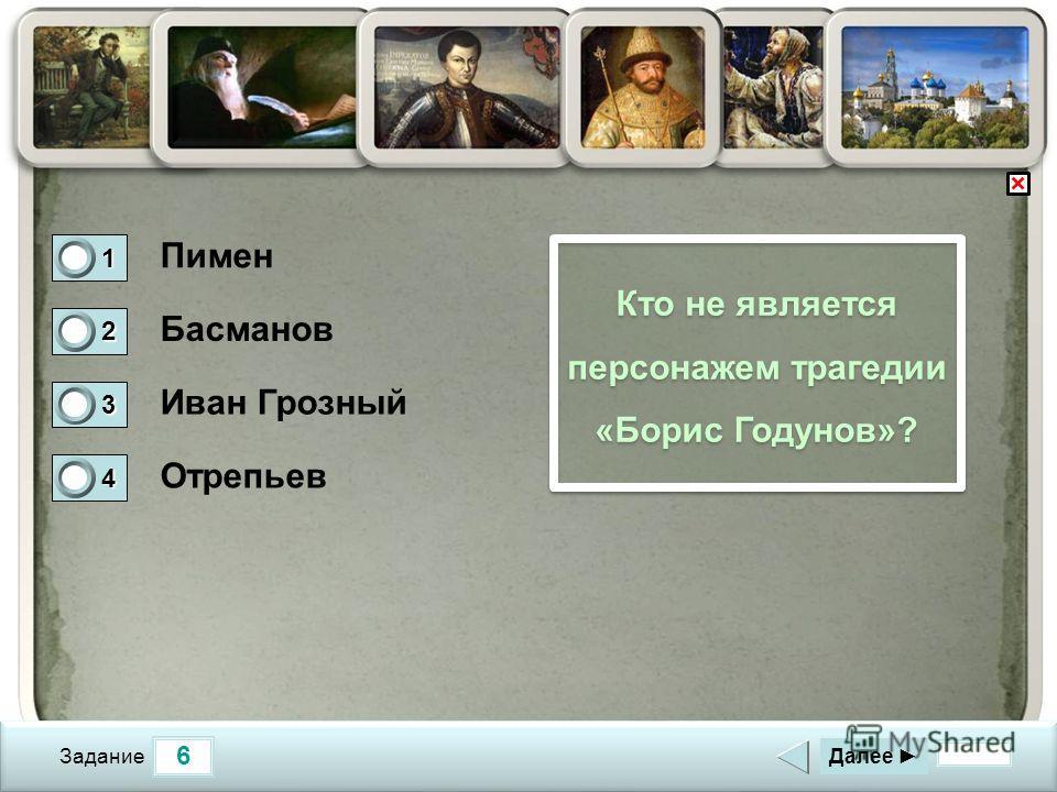 6 Задание Кто не является персонажем трагедии «Борис Годунов»? Пимен Басманов Иван Грозный Отрепьев Далее 1 0 2 0 3 1 4 0