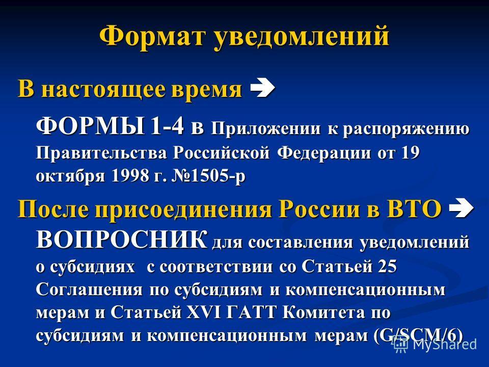 Формат уведомлений В настоящее время В настоящее время ФОРМЫ 1-4 в Приложении к распоряжению Правительства Российской Федерации от 19 октября 1998 г. 1505-р После присоединения России в ВТО ВОПРОСНИК для составления уведомлений о субсидиях с соответс