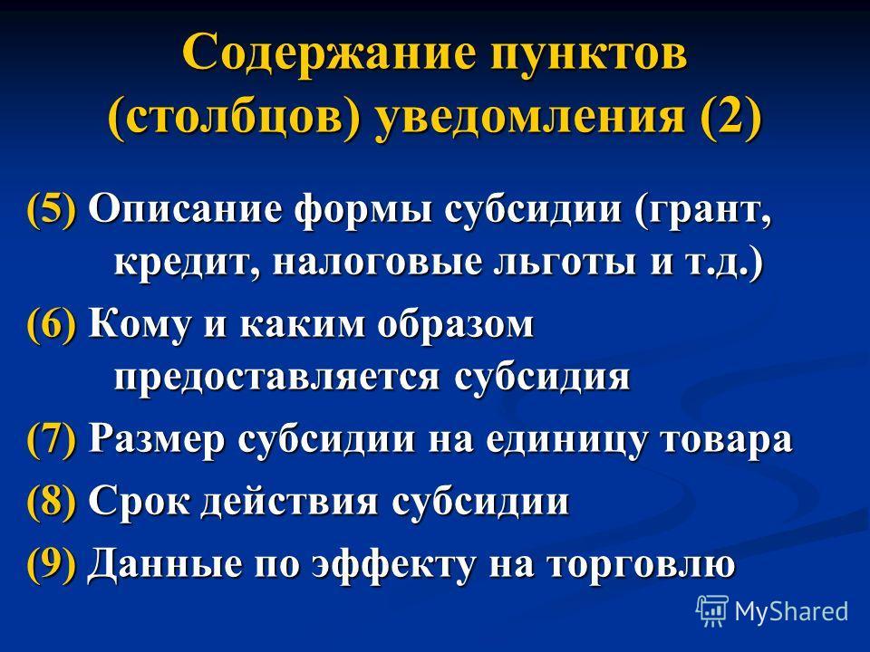 Содержание пунктов (столбцов) уведомления (2) (5) Описание формы субсидии (грант, кредит, налоговые льготы и т.д.) (6) Кому и каким образом предоставляется субсидия (7) Размер субсидии на единицу товара (8) Срок действия субсидии (9) Данные по эффект