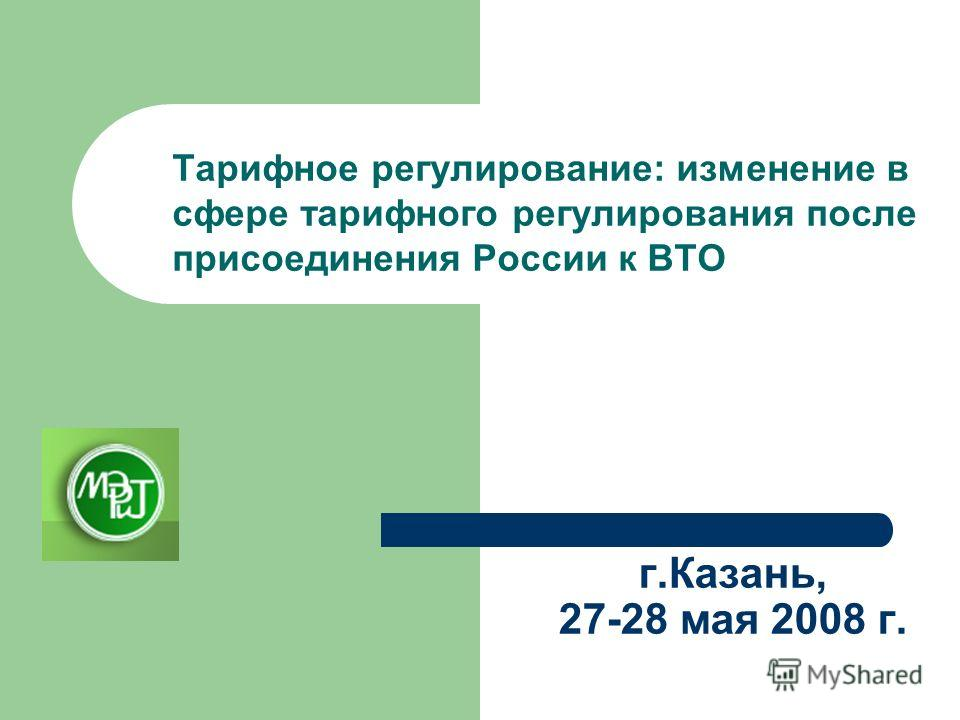 г.Казань, 27-28 мая 2008 г. Тарифное регулирование: изменение в сфере тарифного регулирования после присоединения России к ВТО