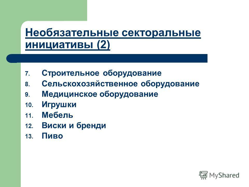 Необязательные секторальные инициативы (2) 7. Строительное оборудование 8. Сельскохозяйственное оборудование 9. Медицинское оборудование 10. Игрушки 11. Мебель 12. Виски и бренди 13. Пиво