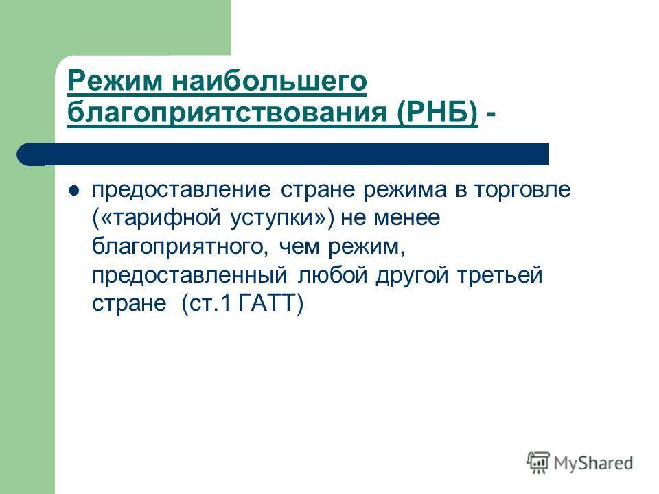 Режим наибольшего благоприятствования (РНБ) - предоставление стране режима в торговле («тарифной уступки») не менее благоприятного, чем режим, предоставленный любой другой третьей стране (ст.1 ГАТТ)