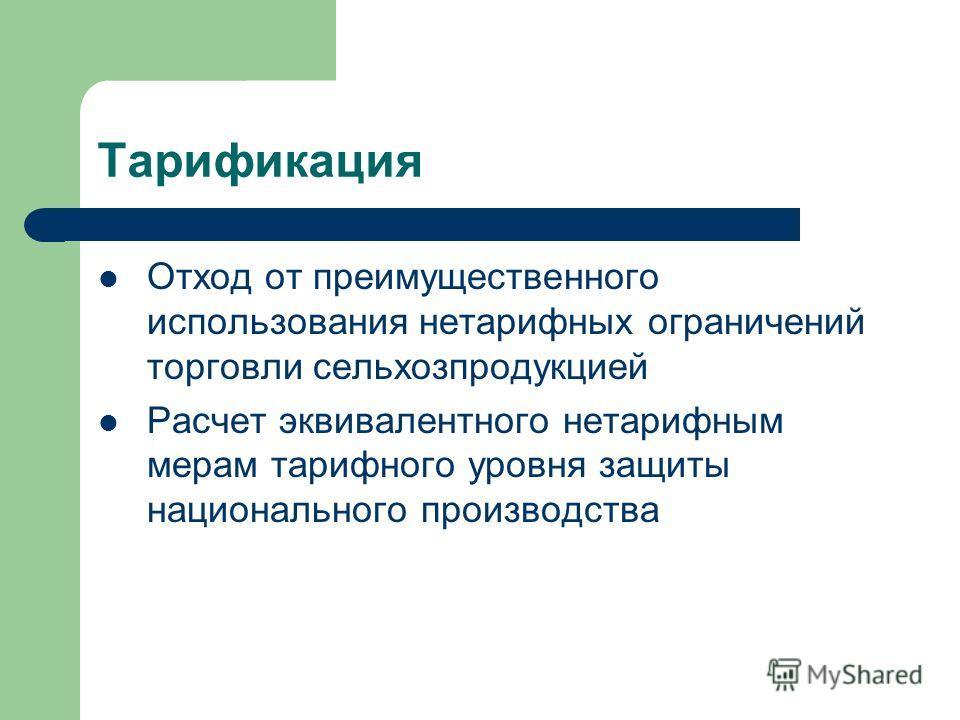 Тарификация Отход от преимущественного использования нетарифных ограничений торговли сельхозпродукцией Расчет эквивалентного нетарифным мерам тарифного уровня защиты национального производства
