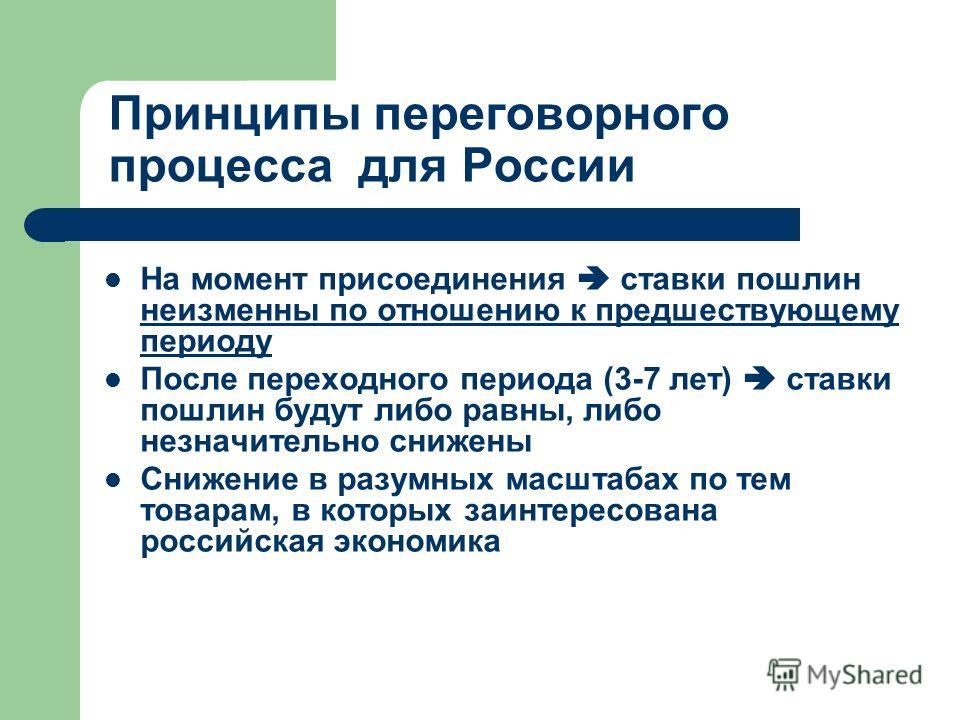 Принципы переговорного процесса для России На момент присоединения ставки пошлин неизменны по отношению к предшествующему периоду После переходного периода (3-7 лет) ставки пошлин будут либо равны, либо незначительно снижены Снижение в разумных масшт