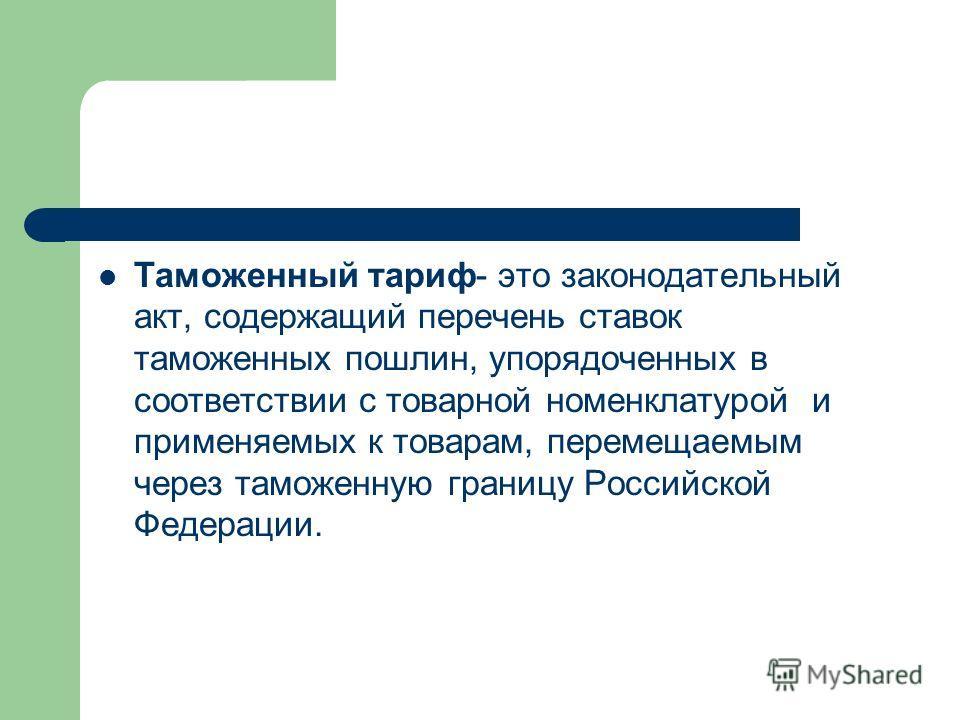Таможенный тариф- это законодательный акт, содержащий перечень ставок таможенных пошлин, упорядоченных в соответствии с товарной номенклатурой и применяемых к товарам, перемещаемым через таможенную границу Российской Федерации.