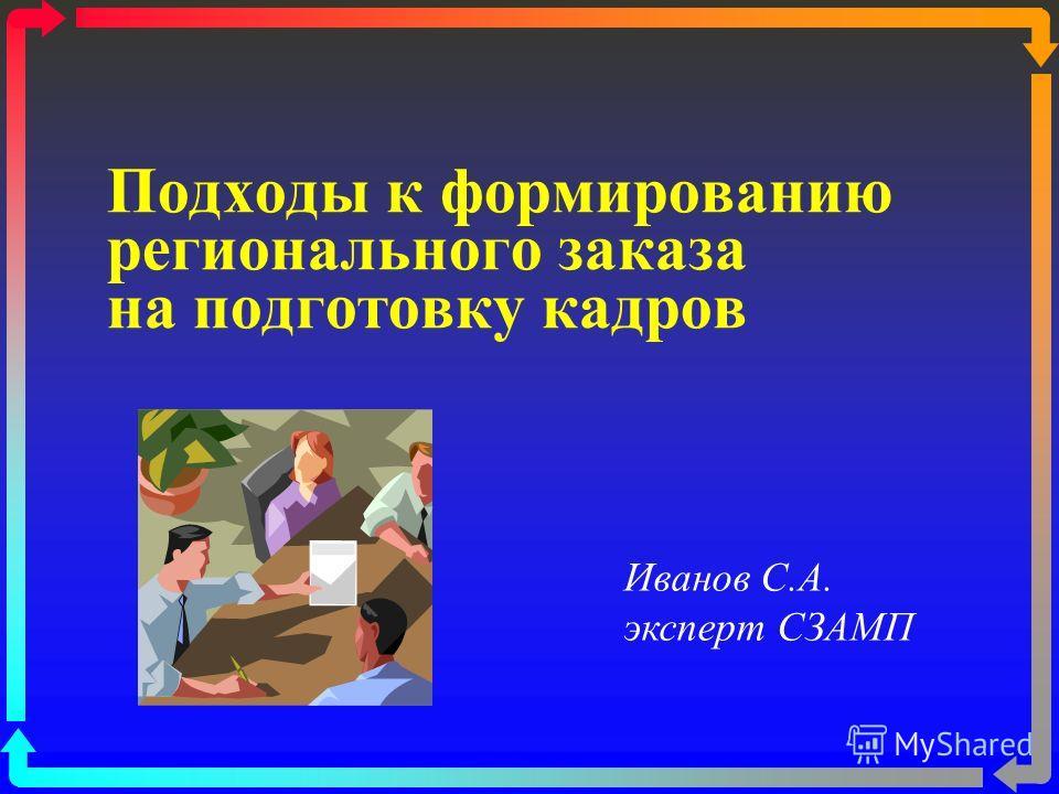 Подходы к формированию регионального заказа на подготовку кадров Иванов С.А. эксперт СЗАМП