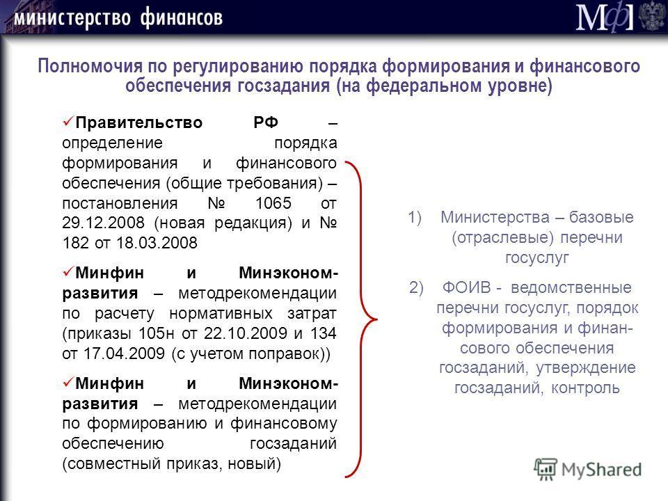 Полномочия по регулированию порядка формирования и финансового обеспечения госзадания (на федеральном уровне) Правительство РФ – определение порядка формирования и финансового обеспечения (общие требования) – постановления 1065 от 29.12.2008 (новая р