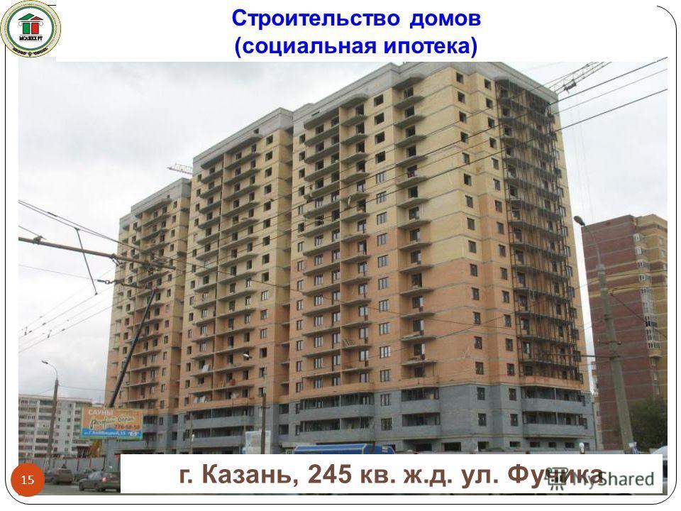 г. Казань, 245 кв. ж.д. ул. Фучика Строительство домов (социальная ипотека) 15