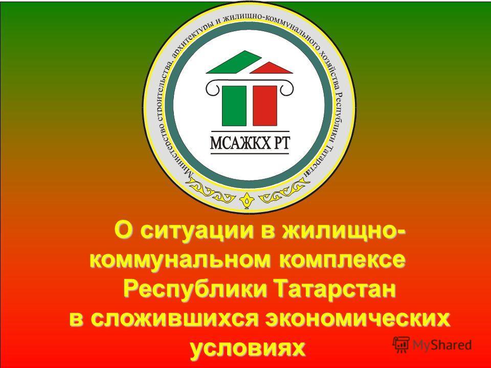 О ситуации в жилищно- коммунальном комплексе Республики Татарстан в сложившихся экономических условиях