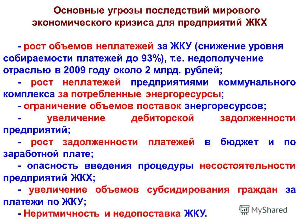 Основные угрозы последствий мирового экономического кризиса для предприятий ЖКХ - рост объемов неплатежей за ЖКУ (снижение уровня собираемости платежей до 93%), т.е. недополучение отраслью в 2009 году около 2 млрд. рублей; - рост неплатежей предприят