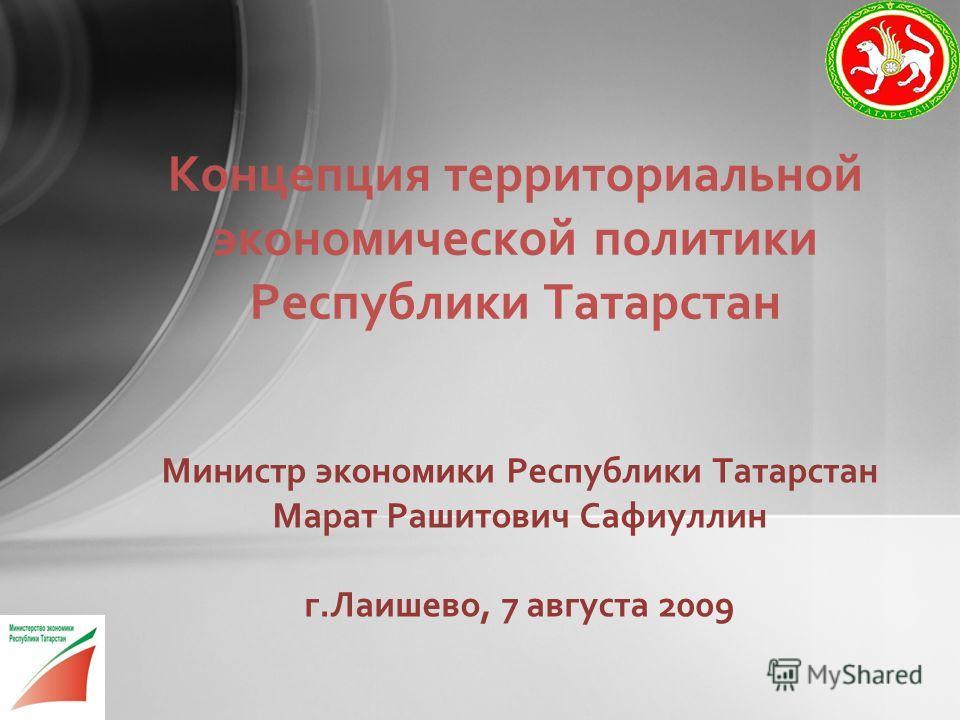 Министр экономики Республики Татарстан Марат Рашитович Сафиуллин г.Лаишево, 7 августа 2009 Концепция территориальной экономической политики Республики Татарстан