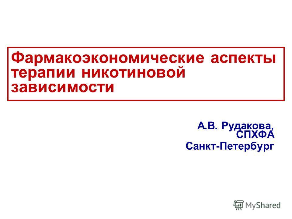 Фармакоэкономические аспекты терапии никотиновой зависимости А.В. Рудакова, СПХФА Санкт-Петербург