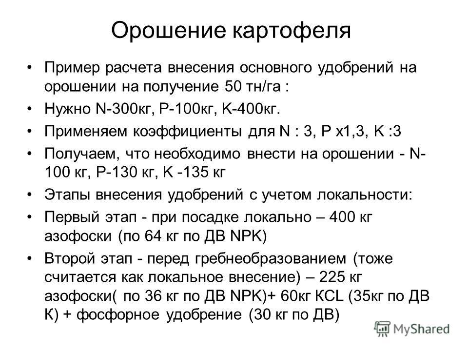 Орошение картофеля Пример расчета внесения основного удобрений на орошении на получение 50 тн/га : Нужно N-300кг, P-100кг, K-400кг. Применяем коэффициенты для N : 3, P х1,3, K :3 Получаем, что необходимо внести на орошении - N- 100 кг, P-130 кг, K -1