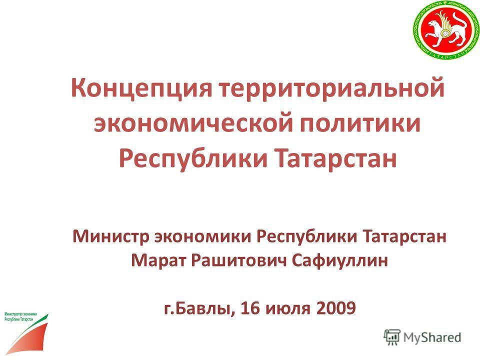 Концепция территориальной экономической политики Республики Татарстан Министр экономики Республики Татарстан Марат Рашитович Сафиуллин г.Бавлы, 16 июля 2009