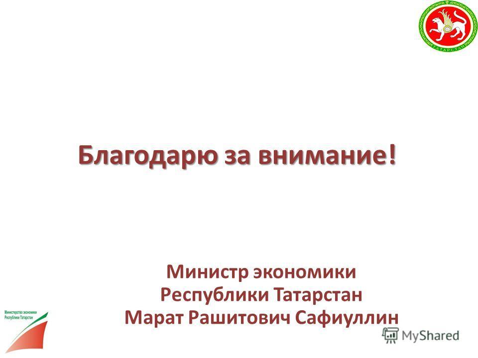 Благодарю за внимание! Министр экономики Республики Татарстан Марат Рашитович Сафиуллин