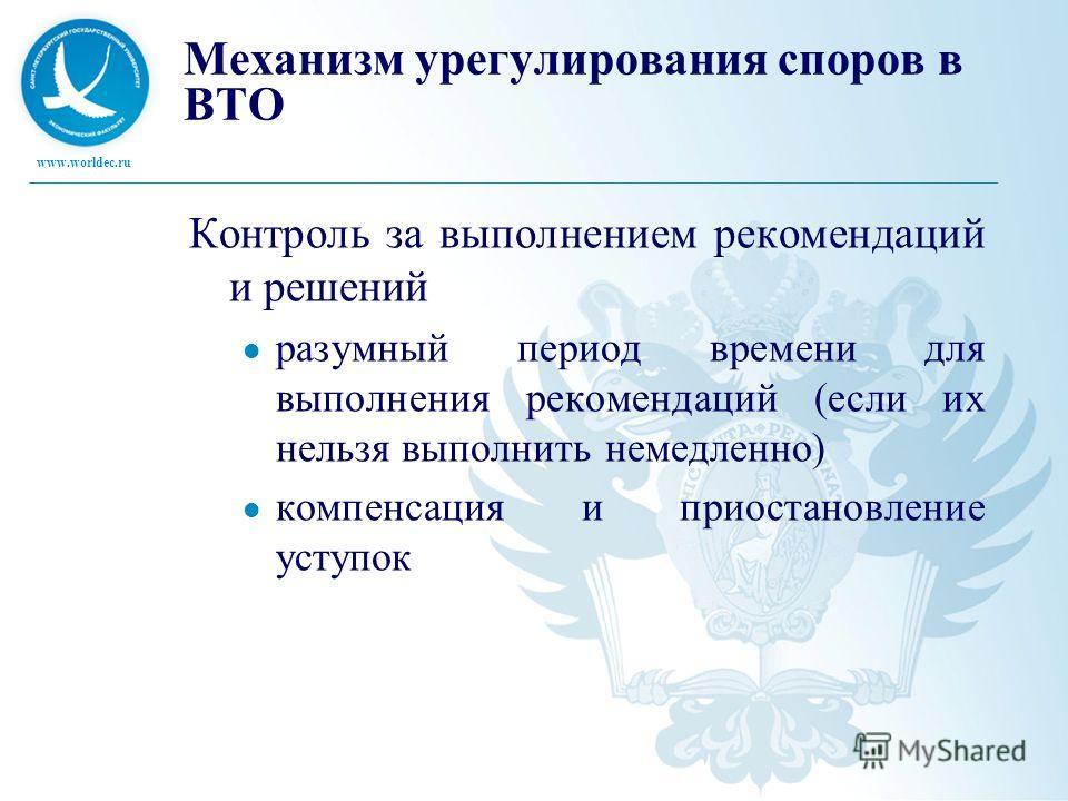 www.worldec.ru Механизм урегулирования споров в ВТО Контроль за выполнением рекомендаций и решений разумный период времени для выполнения рекомендаций (если их нельзя выполнить немедленно) компенсация и приостановление уступок