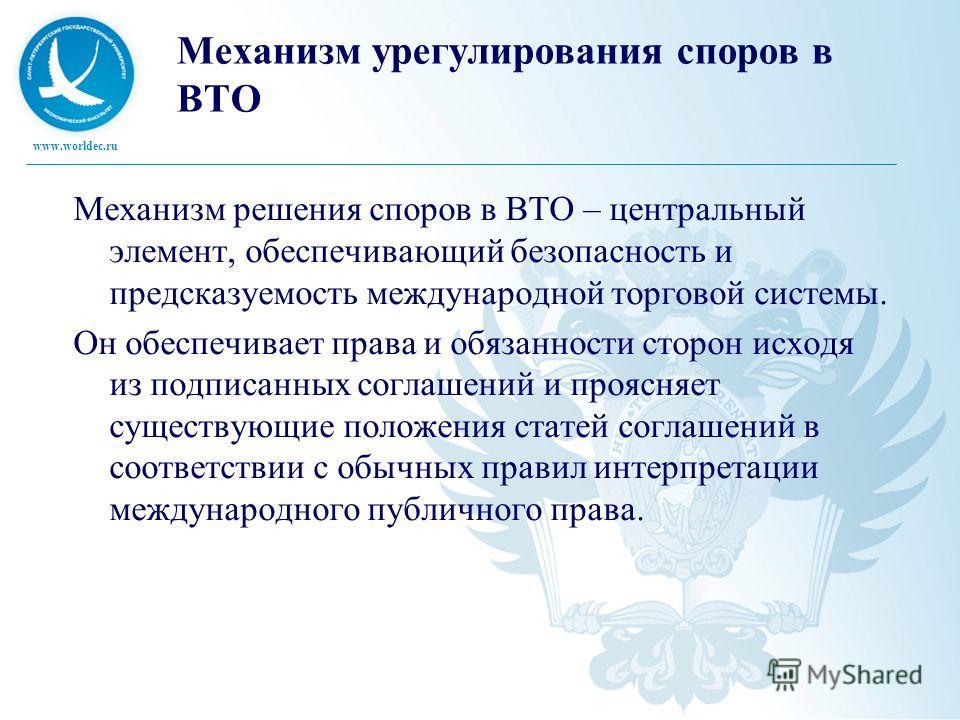 www.worldec.ru Механизм урегулирования споров в ВТО Механизм решения споров в ВТО – центральный элемент, обеспечивающий безопасность и предсказуемость международной торговой системы. Он обеспечивает права и обязанности сторон исходя из подписанных со