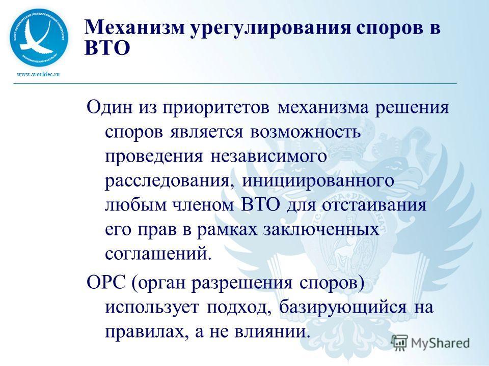 www.worldec.ru Механизм урегулирования споров в ВТО Один из приоритетов механизма решения споров является возможность проведения независимого расследования, инициированного любым членом ВТО для отстаивания его прав в рамках заключенных соглашений. ОР