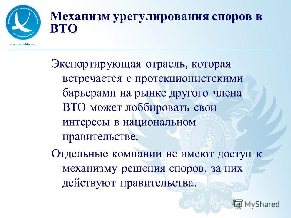 www.worldec.ru Механизм урегулирования споров в ВТО Экспортирующая отрасль, которая встречается с протекционистскими барьерами на рынке другого члена ВТО может лоббировать свои интересы в национальном правительстве. Отдельные компании не имеют доступ