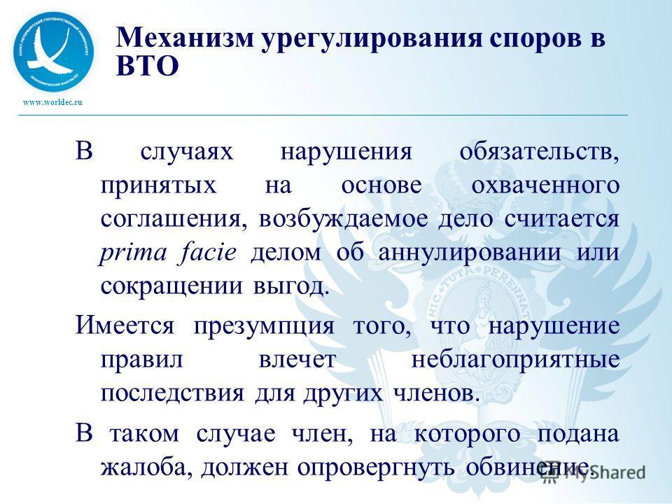 www.worldec.ru Механизм урегулирования споров в ВТО В случаях нарушения обязательств, принятых на основе охваченного соглашения, возбуждаемое дело считается prima facie делом об аннулировании или сокращении выгод. Имеется презумпция того, что нарушен