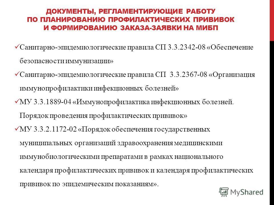 ДОКУМЕНТЫ, РЕГЛАМЕНТИРУЮЩИЕ РАБОТУ ПО ПЛАНИРОВАНИЮ ПРОФИЛАКТИЧЕСКИХ ПРИВИВОК И ФОРМИРОВАНИЮ ЗАКАЗА-ЗАЯВКИ НА МИБП Санитарно-эпидемиологические правила СП 3.3.2342-08 «Обеспечение безопасности иммунизации» Санитарно-эпидемиологические правила СП 3.3.2