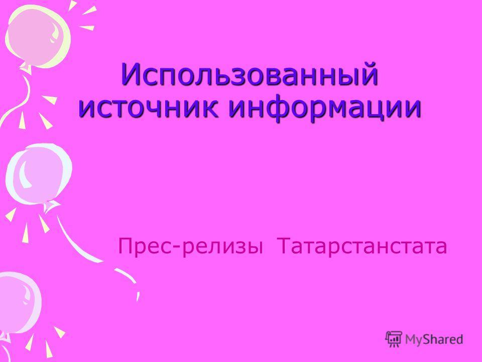 Использованный источник информации Прес-релизы Татарстанстата