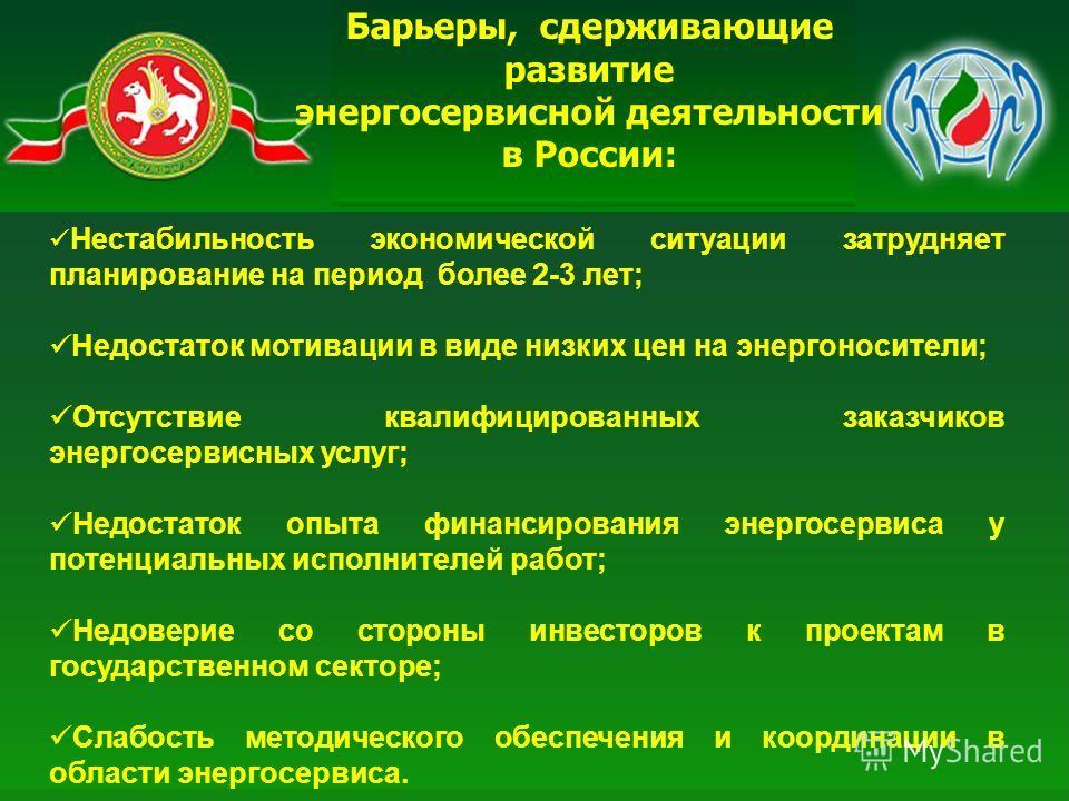 Барьеры, сдерживающие развитие энергосервисной деятельности в России: Нестабильность экономической ситуации затрудняет планирование на период более 2-3 лет; Недостаток мотивации в виде низких цен на энергоносители; Отсутствие квалифицированных заказч