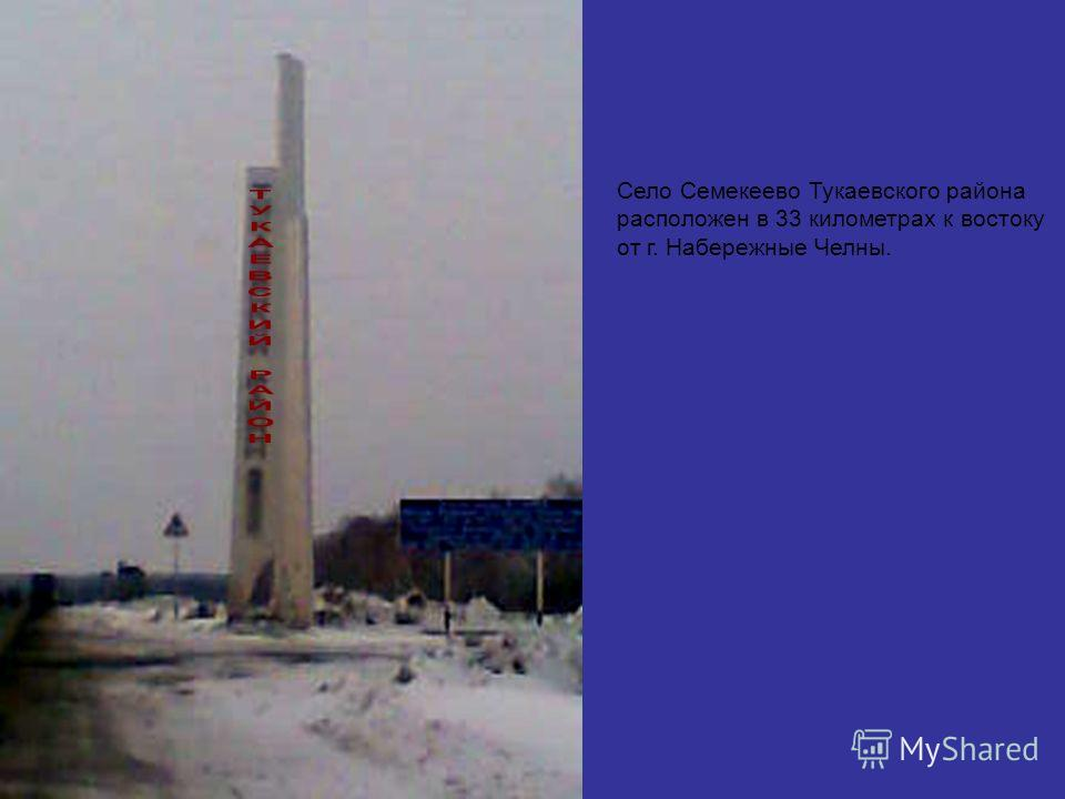 Село Семекеево Тукаевского района расположен в 33 километрах к востоку от г. Набережные Челны.