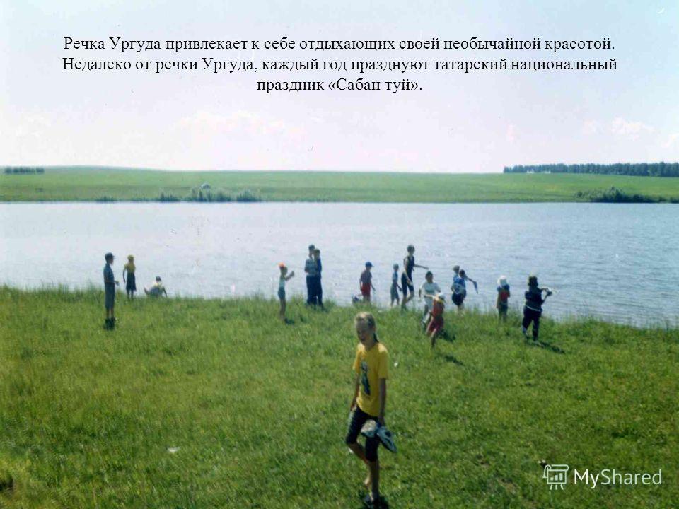 Речка Ургуда привлекает к себе отдыхающих своей необычайной красотой. Недалеко от речки Ургуда, каждый год празднуют татарский национальный праздник «Сабан туй».